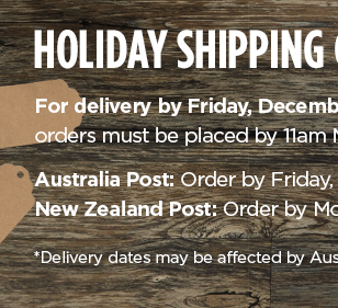 Holiday Shipping Guidelines - For delivery by Friday, December 22*, orders must be placed by 11:00 EST on the following dates: Australia Post: Order by Friday, December 8 - New Zealand Post: Order by Monday, December 4 - *Delivery dates may be affected by Australia Post Christmas rush period.
