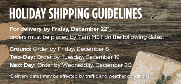 Holiday Shipping Guidelines - For delivery by Friday, December 22*, orders must be placed by 11:00 MST on the following dates: Ground: Order by Friday, December 8 - Two-Day: Order by Tuesday, December 19 - Next Day: Order by Wednesday, December 20 - *Delivery Dates May be affected by traffic and weather conditions.